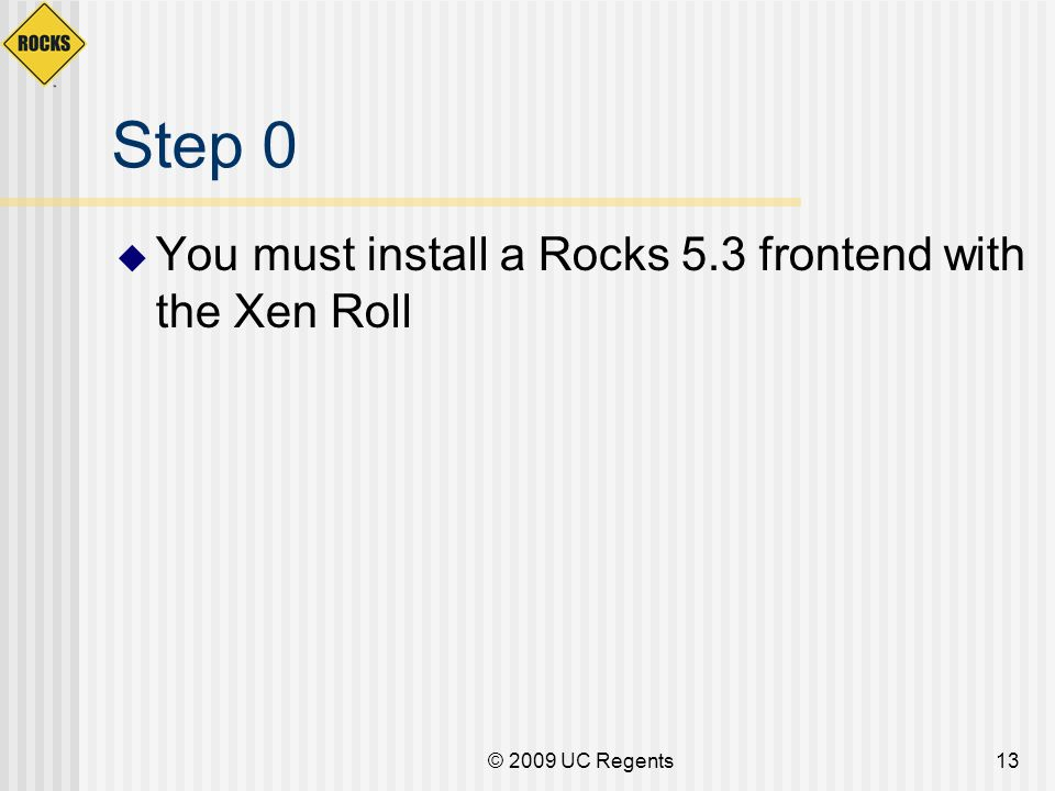 © 2009 UC Regents13 Step 0 You must install a Rocks 5.3 frontend with the Xen Roll