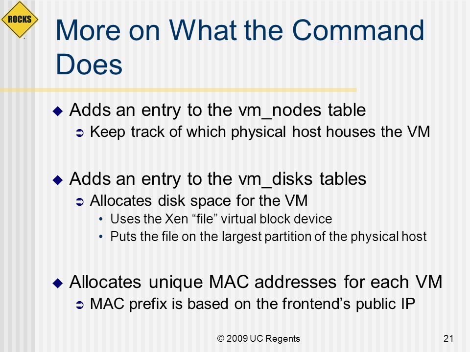 © 2009 UC Regents21 Adds an entry to the vm_nodes table Keep track of which physical host houses the VM Adds an entry to the vm_disks tables Allocates