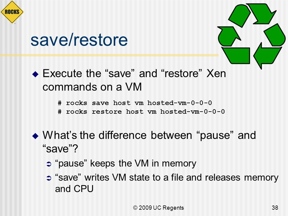 © 2009 UC Regents38 save/restore Execute the save and restore Xen commands on a VM Whats the difference between pause and save? pause keeps the VM in