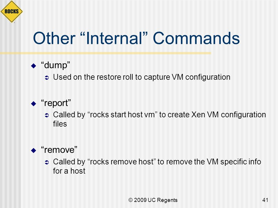 © 2009 UC Regents41 Other Internal Commands dump Used on the restore roll to capture VM configuration report Called by rocks start host vm to create X