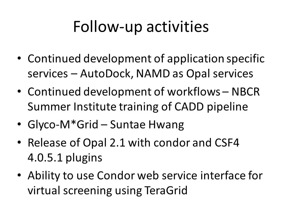 Follow-up activities Continued development of application specific services – AutoDock, NAMD as Opal services Continued development of workflows – NBC