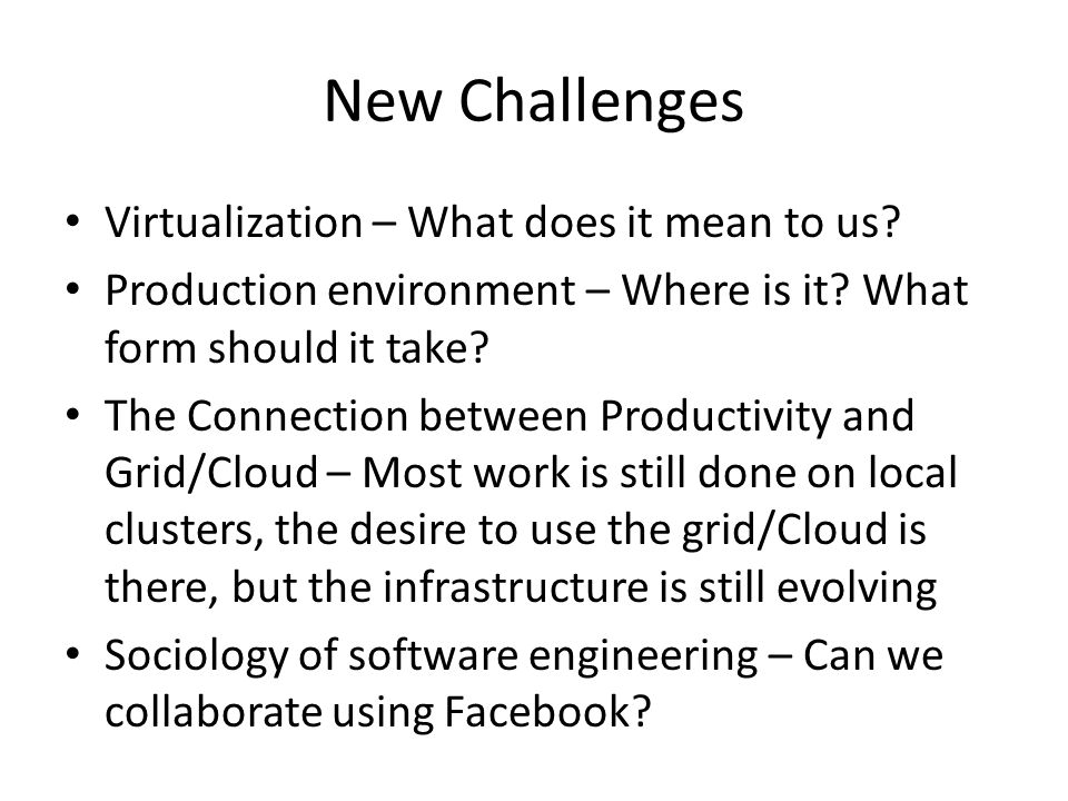 New Challenges Virtualization – What does it mean to us? Production environment – Where is it? What form should it take? The Connection between Produc