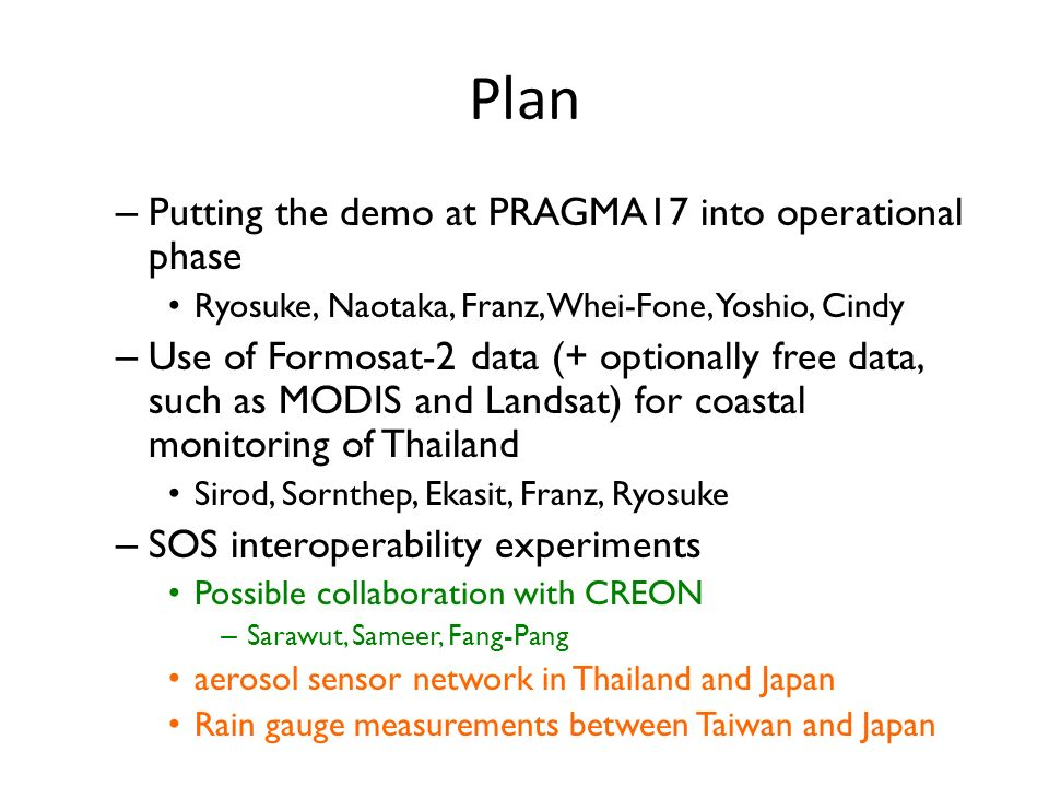 Plan – Putting the demo at PRAGMA17 into operational phase Ryosuke, Naotaka, Franz, Whei-Fone, Yoshio, Cindy – Use of Formosat-2 data (+ optionally free data, such as MODIS and Landsat) for coastal monitoring of Thailand Sirod, Sornthep, Ekasit, Franz, Ryosuke – SOS interoperability experiments Possible collaboration with CREON – Sarawut, Sameer, Fang-Pang aerosol sensor network in Thailand and Japan Rain gauge measurements between Taiwan and Japan