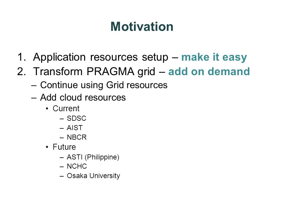 Motivation 1.Application resources setup – make it easy 2.Transform PRAGMA grid – add on demand –Continue using Grid resources –Add cloud resources Cu