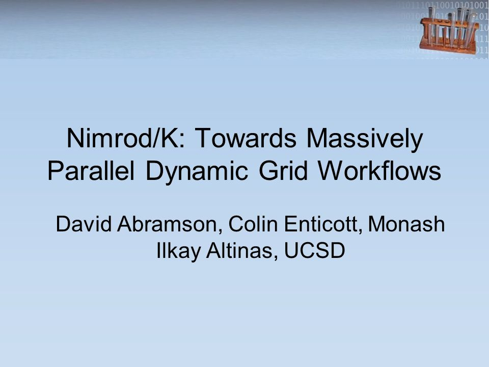 Nimrod/K: Towards Massively Parallel Dynamic Grid Workflows David Abramson, Colin Enticott, Monash Ilkay Altinas, UCSD