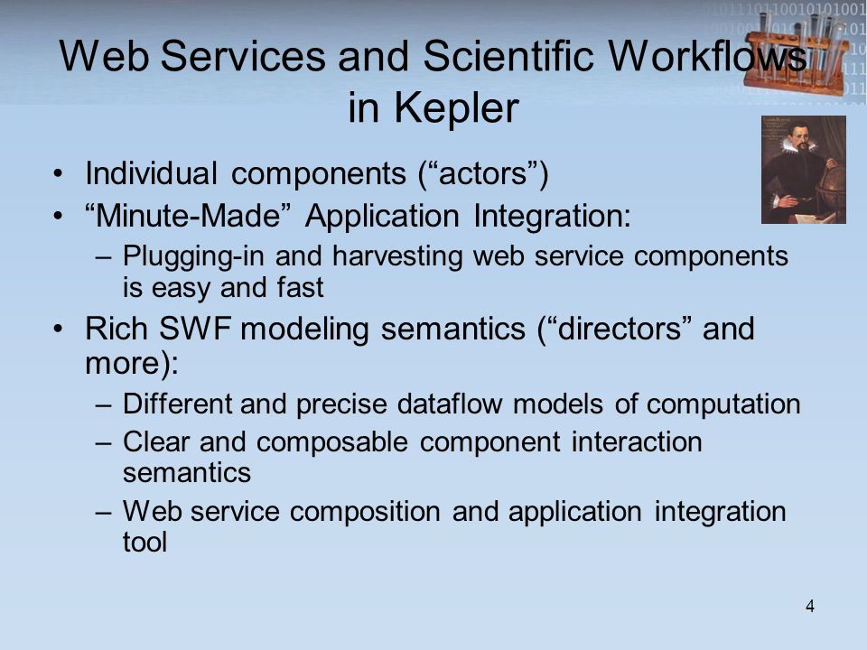 Web Services and Scientific Workflows in Kepler Individual components (actors) Minute-Made Application Integration: –Plugging-in and harvesting web service components is easy and fast Rich SWF modeling semantics (directors and more): –Different and precise dataflow models of computation –Clear and composable component interaction semantics –Web service composition and application integration tool 4