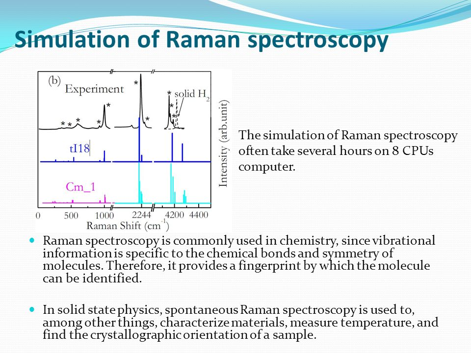 Simulation of Raman spectroscopy Raman spectroscopy is commonly used in chemistry, since vibrational information is specific to the chemical bonds and