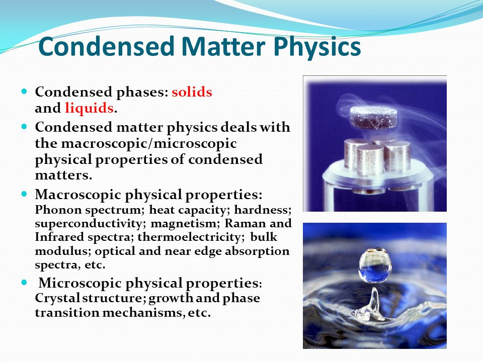 Condensed Matter Physics Condensed phases: solids and liquids. Condensed matter physics deals with the macroscopic/microscopic physical properties of