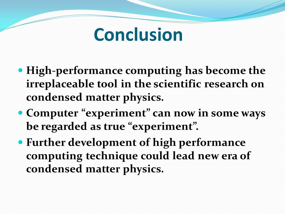 Conclusion High-performance computing has become the irreplaceable tool in the scientific research on condensed matter physics. Computer experiment ca