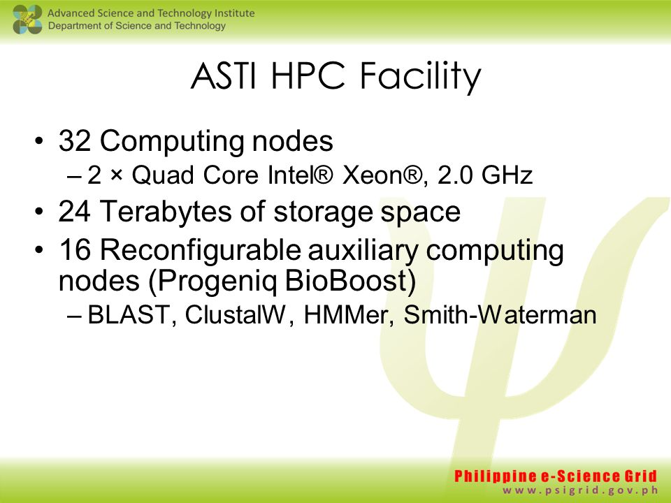 ASTI HPC Facility 32 Computing nodes –2 × Quad Core Intel® Xeon®, 2.0 GHz 24 Terabytes of storage space 16 Reconfigurable auxiliary computing nodes (Progeniq BioBoost) –BLAST, ClustalW, HMMer, Smith-Waterman