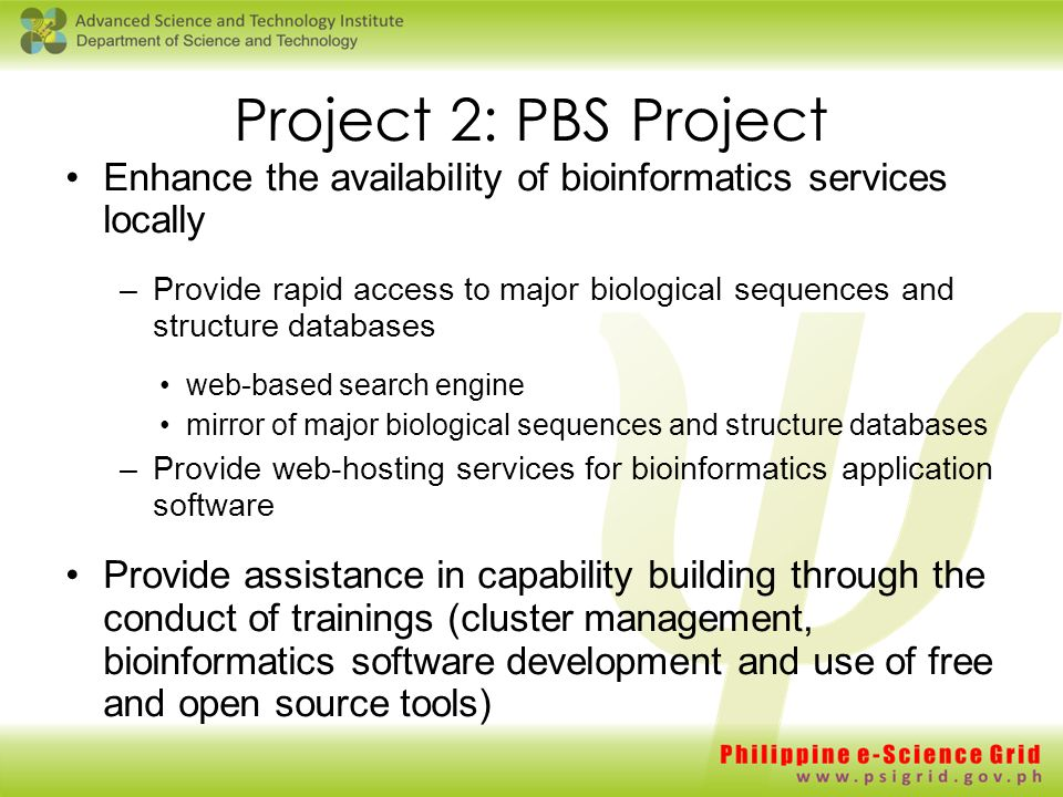Project 2: PBS Project Enhance the availability of bioinformatics services locally –Provide rapid access to major biological sequences and structure databases web-based search engine mirror of major biological sequences and structure databases –Provide web-hosting services for bioinformatics application software Provide assistance in capability building through the conduct of trainings (cluster management, bioinformatics software development and use of free and open source tools)