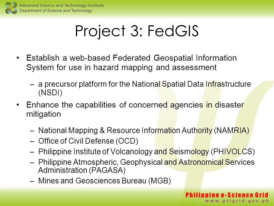 Project 3: FedGIS Establish a web-based Federated Geospatial Information System for use in hazard mapping and assessment –a precursor platform for the National Spatial Data Infrastructure (NSDI) Enhance the capabilities of concerned agencies in disaster mitigation –National Mapping & Resource Information Authority (NAMRIA) –Office of Civil Defense (OCD) –Philippine Institute of Volcanology and Seismology (PHIVOLCS) –Philippine Atmospheric, Geophysical and Astronomical Services Administration (PAGASA) –Mines and Geosciences Bureau (MGB)