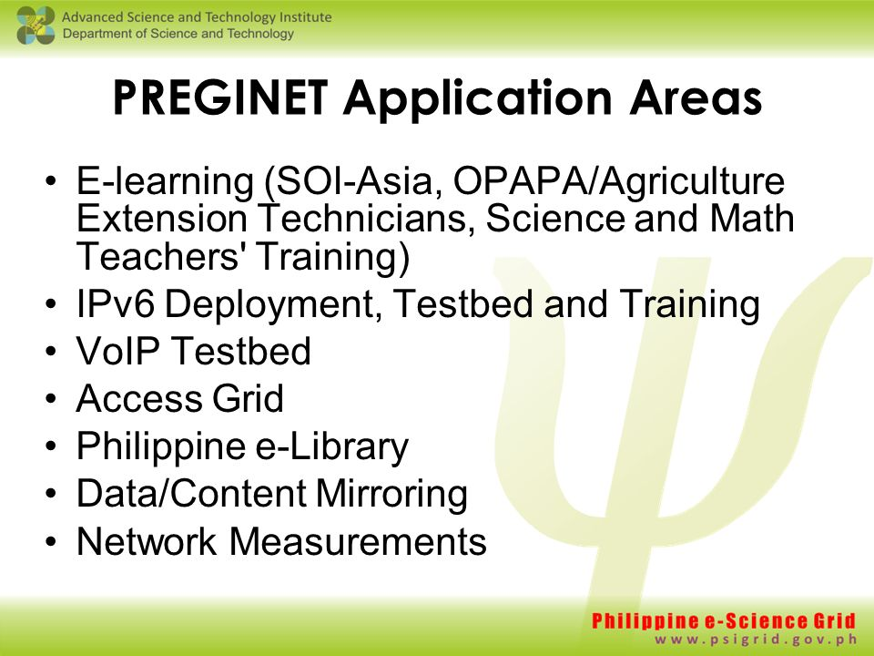 PREGINET Application Areas E-learning (SOI-Asia, OPAPA/Agriculture Extension Technicians, Science and Math Teachers Training) IPv6 Deployment, Testbed and Training VoIP Testbed Access Grid Philippine e-Library Data/Content Mirroring Network Measurements