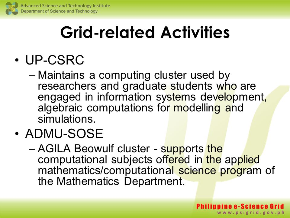 Grid-related Activities UP-CSRC –Maintains a computing cluster used by researchers and graduate students who are engaged in information systems development, algebraic computations for modelling and simulations.