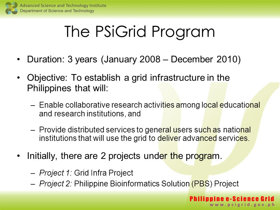 The PSiGrid Program Duration: 3 years (January 2008 – December 2010) Objective: To establish a grid infrastructure in the Philippines that will: –Enable collaborative research activities among local educational and research institutions, and –Provide distributed services to general users such as national institutions that will use the grid to deliver advanced services.