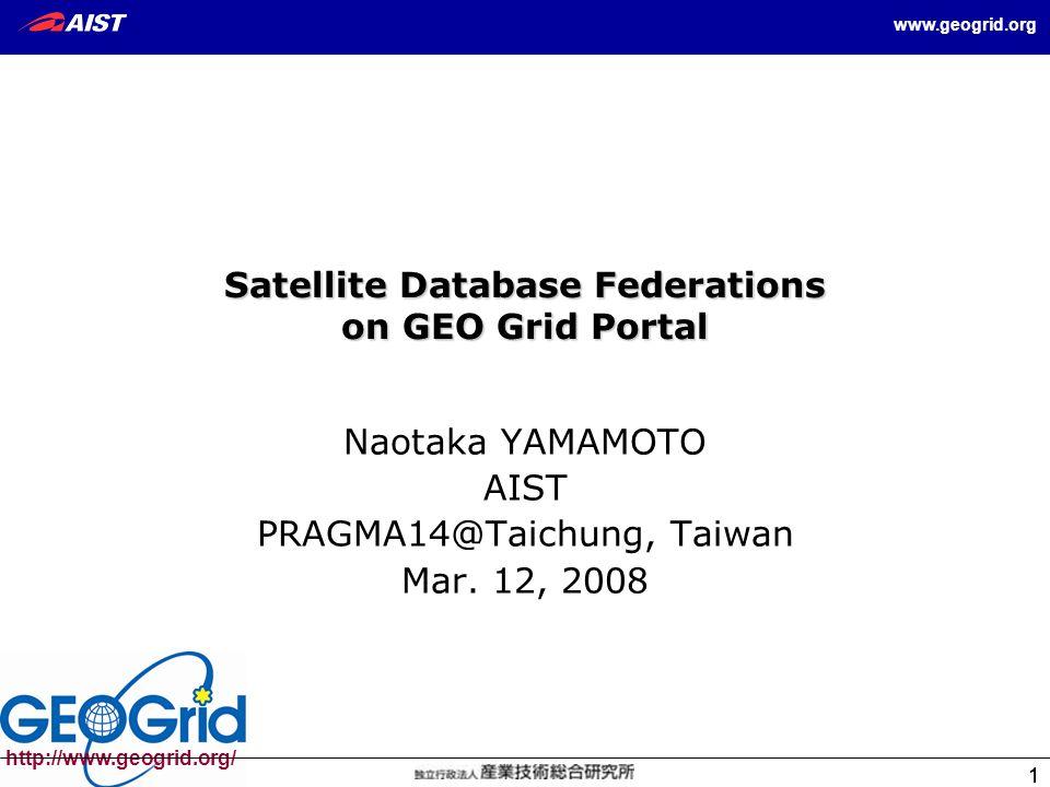 1 1 http://www.geogrid.org/ www.geogrid.org 1 Satellite Database Federations on GEO Grid Portal Naotaka YAMAMOTO AIST PRAGMA14@Taichung, Taiwan Mar.