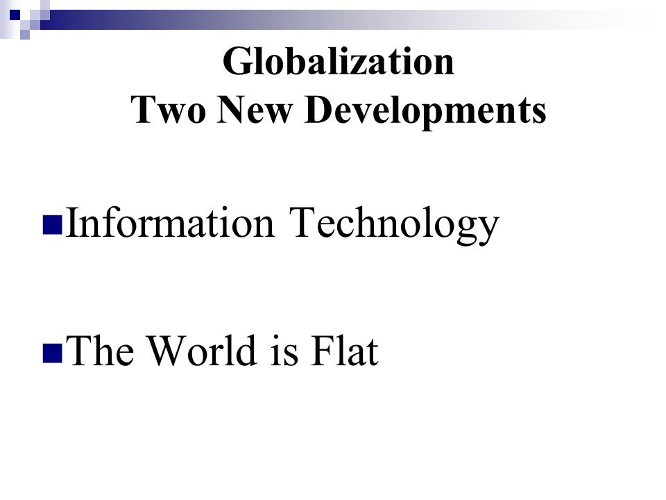 Globalization Two New Developments Information Technology The World is Flat