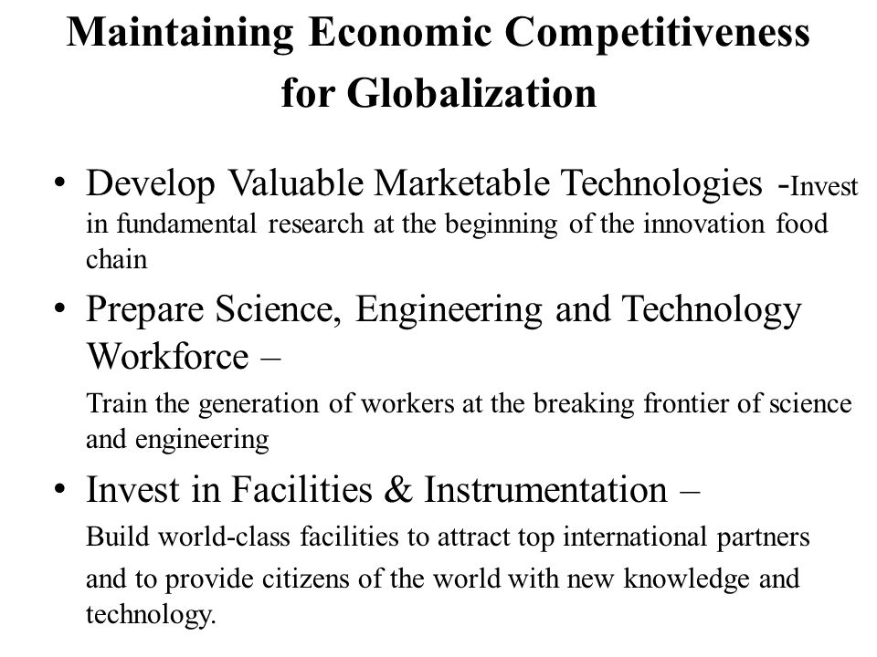 Maintaining Economic Competitiveness for Globalization Develop Valuable Marketable Technologies - Invest in fundamental research at the beginning of the innovation food chain Prepare Science, Engineering and Technology Workforce – Train the generation of workers at the breaking frontier of science and engineering Invest in Facilities & Instrumentation – Build world-class facilities to attract top international partners and to provide citizens of the world with new knowledge and technology.