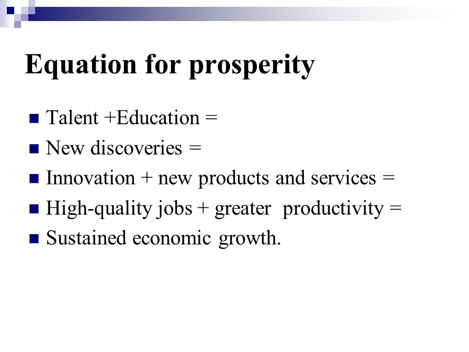 Equation for prosperity Talent +Education = New discoveries = Innovation + new products and services = High-quality jobs + greater productivity = Sustained economic growth.