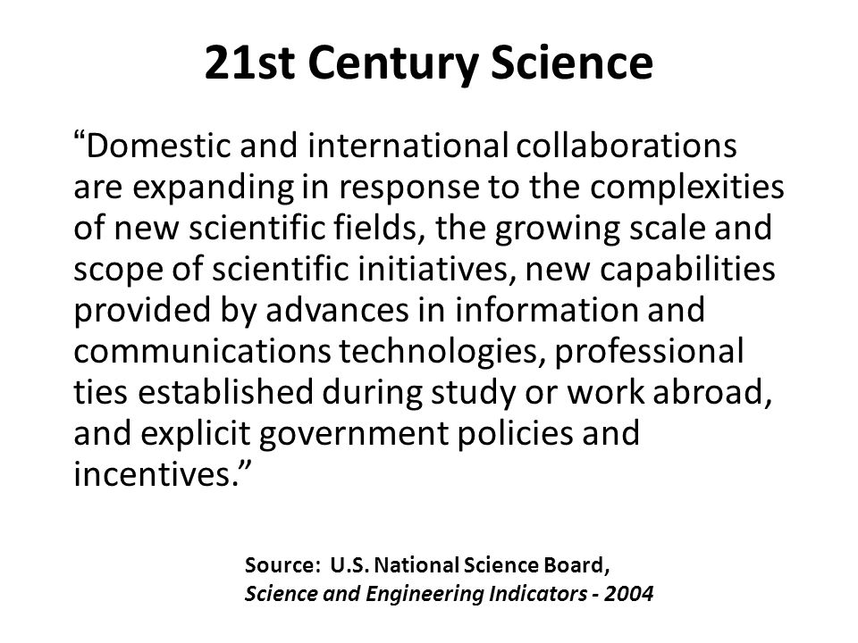 Domestic and international collaborations are expanding in response to the complexities of new scientific fields, the growing scale and scope of scientific initiatives, new capabilities provided by advances in information and communications technologies, professional ties established during study or work abroad, and explicit government policies and incentives.