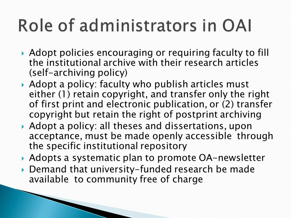 Adopt policies encouraging or requiring faculty to fill the institutional archive with their research articles (self-archiving policy) Adopt a policy: faculty who publish articles must either (1) retain copyright, and transfer only the right of first print and electronic publication, or (2) transfer copyright but retain the right of postprint archiving Adopt a policy: all theses and dissertations, upon acceptance, must be made openly accessible through the specific institutional repository Adopts a systematic plan to promote OA-newsletter Demand that university-funded research be made available to community free of charge