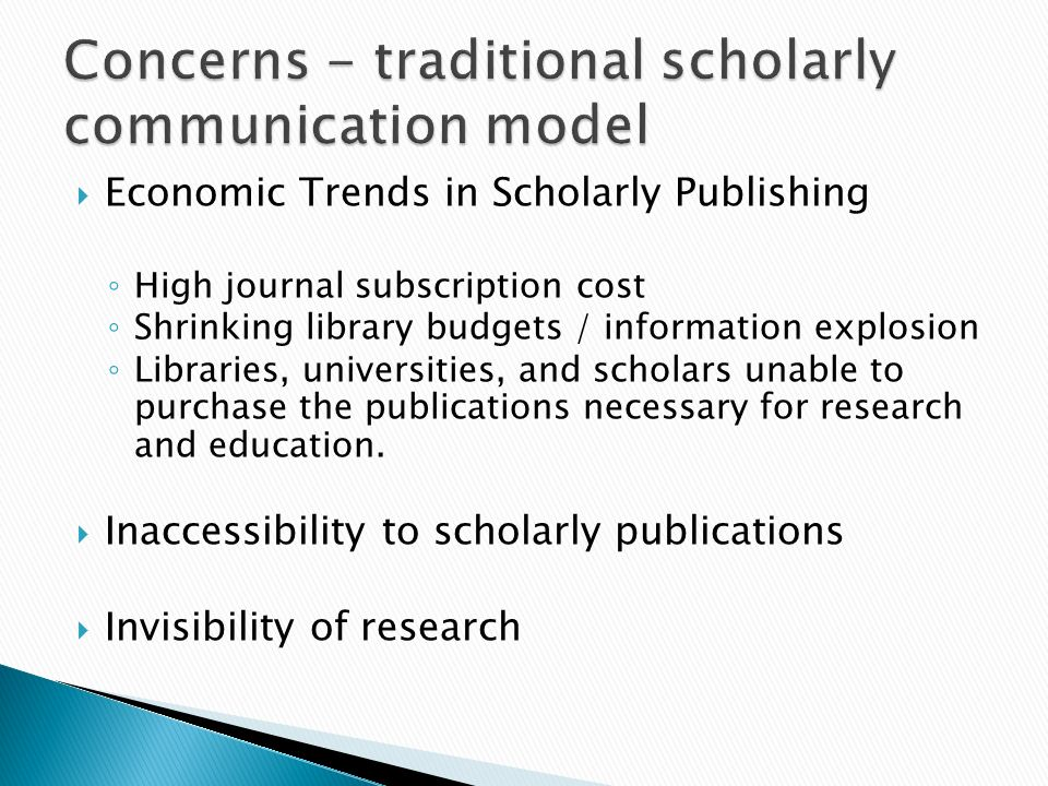 Economic Trends in Scholarly Publishing High journal subscription cost Shrinking library budgets / information explosion Libraries, universities, and scholars unable to purchase the publications necessary for research and education.