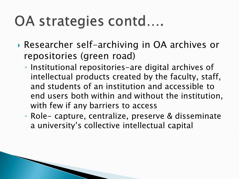 Researcher self-archiving in OA archives or repositories (green road) Institutional repositories-are digital archives of intellectual products created by the faculty, staff, and students of an institution and accessible to end users both within and without the institution, with few if any barriers to access Role- capture, centralize, preserve & disseminate a universitys collective intellectual capital