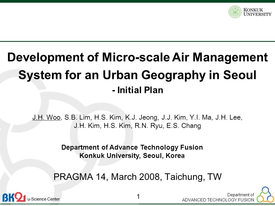 Department of ADVANCED TECHNOLOGY FUSION 1 u-Science Center Development of Micro-scale Air Management System for an Urban Geography in Seoul - Initial Plan PRAGMA 14, March 2008, Taichung, TW J.H.