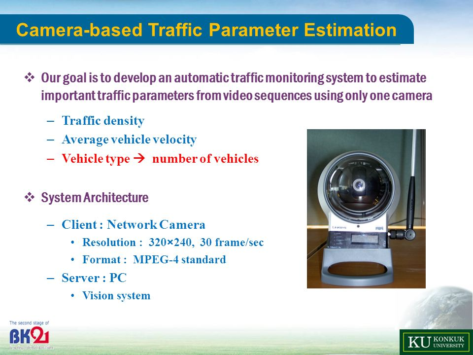Department of ADVANCED TECHNOLOGY FUSION 18 u-Science Center Camera-based Traffic Parameter Estimation Our goal is to develop an automatic traffic monitoring system to estimate important traffic parameters from video sequences using only one camera – Traffic density – Average vehicle velocity – Vehicle type number of vehicles System Architecture – Client : Network Camera Resolution : 320×240, 30 frame/sec Format : MPEG-4 standard – Server : PC Vision system