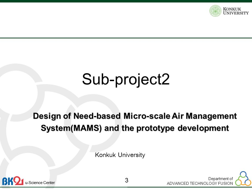 Department of ADVANCED TECHNOLOGY FUSION 3 u-Science Center Sub-project2 Design of Need-based Micro-scale Air Management System(MAMS) and the prototype development Konkuk University