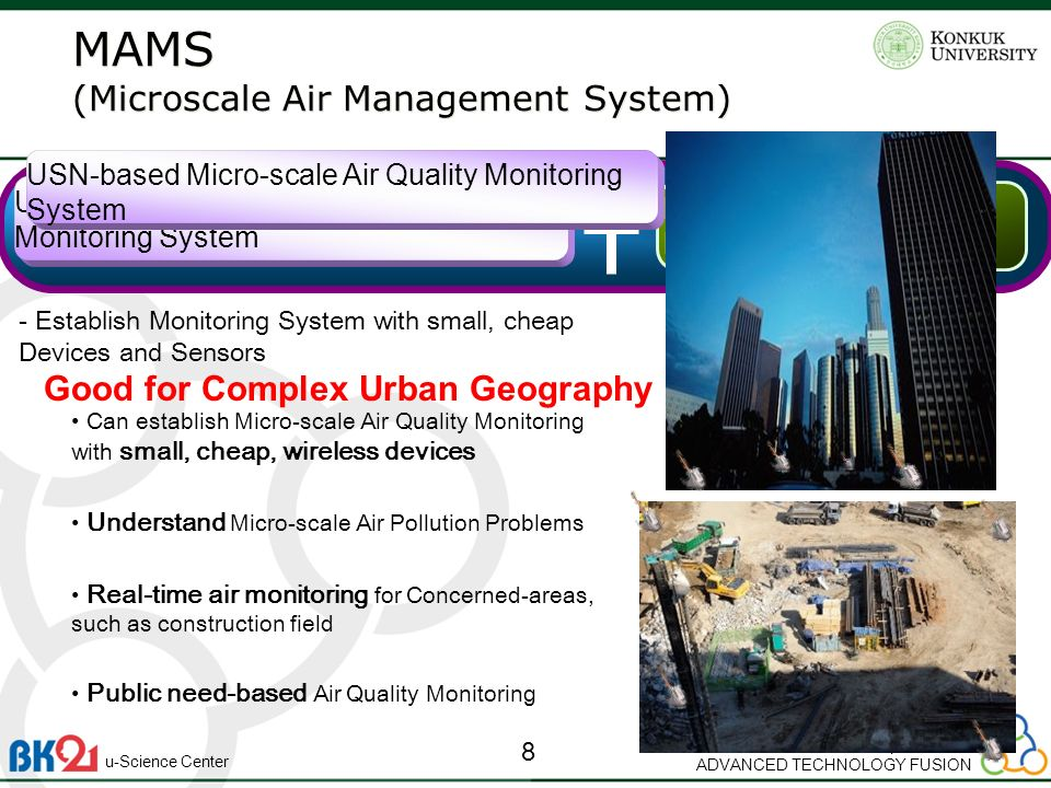 Department of ADVANCED TECHNOLOGY FUSION 8 u-Science Center Micro-scale Air Quality Modeling USN-based Micro-scale Air Quality Monitoring System - Establish Monitoring System with small, cheap Devices and Sensors Can establish Micro-scale Air Quality Monitoring with small, cheap, wireless devices Understand Micro-scale Air Pollution Problems Real-time air monitoring for Concerned-areas, such as construction field Public need-based Air Quality Monitoring MAMS (Microscale Air Management System) MAMS (Microscale Air Management System) USN-based Micro-scale Air Quality Monitoring System Good for Complex Urban Geography