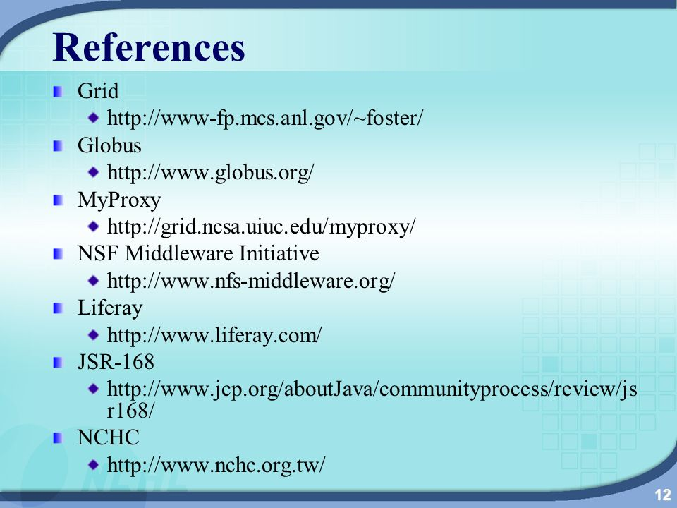 12 References Grid http://www-fp.mcs.anl.gov/~foster/ Globus http://www.globus.org/ MyProxy http://grid.ncsa.uiuc.edu/myproxy/ NSF Middleware Initiative http://www.nfs-middleware.org/ Liferay http://www.liferay.com/ JSR-168 http://www.jcp.org/aboutJava/communityprocess/review/js r168/ NCHC http://www.nchc.org.tw/