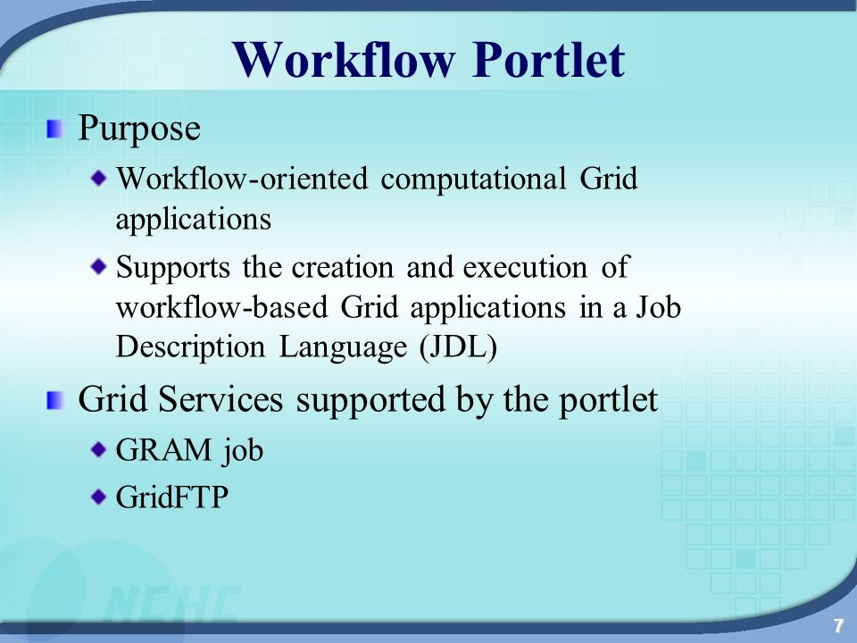 7 Workflow Portlet Purpose Workflow-oriented computational Grid applications Supports the creation and execution of workflow-based Grid applications in a Job Description Language (JDL) Grid Services supported by the portlet GRAM job GridFTP