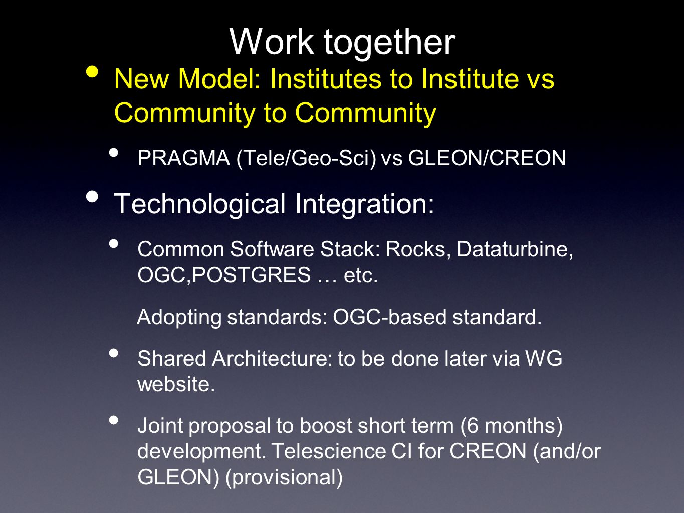 Work together New Model: Institutes to Institute vs Community to Community PRAGMA (Tele/Geo-Sci) vs GLEON/CREON Technological Integration: Common Software Stack: Rocks, Dataturbine, OGC,POSTGRES … etc.