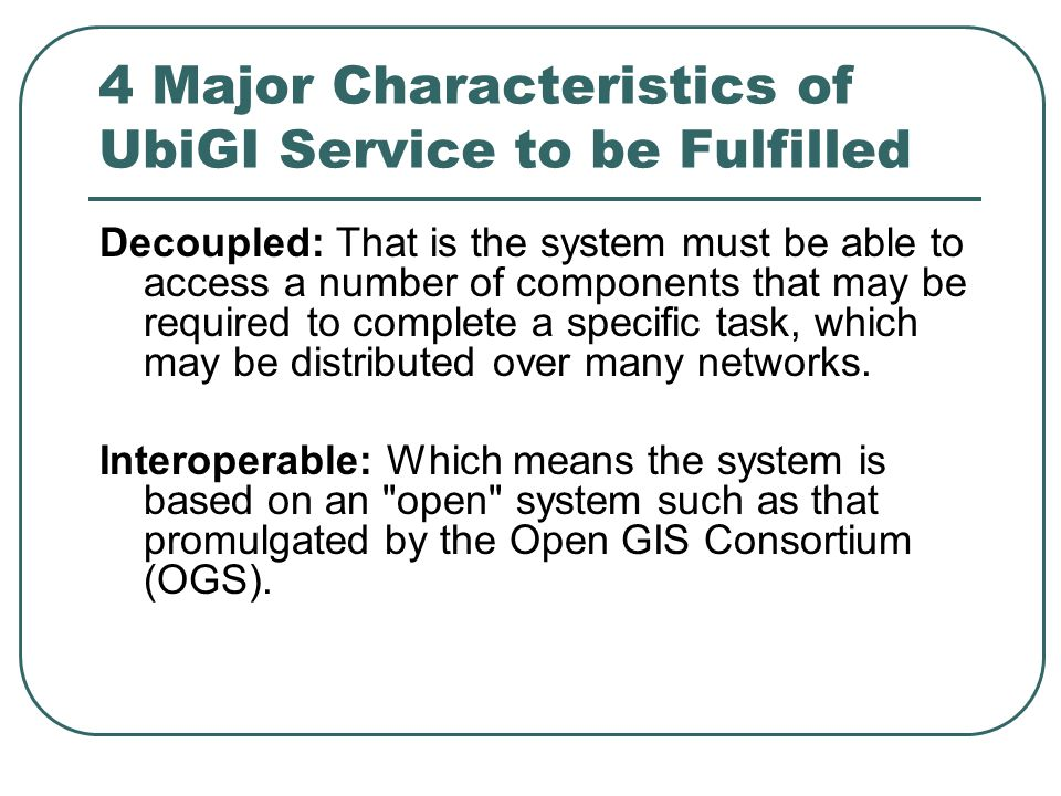 4 Major Characteristics of UbiGI Service to be Fulfilled Decoupled: That is the system must be able to access a number of components that may be required to complete a specific task, which may be distributed over many networks.