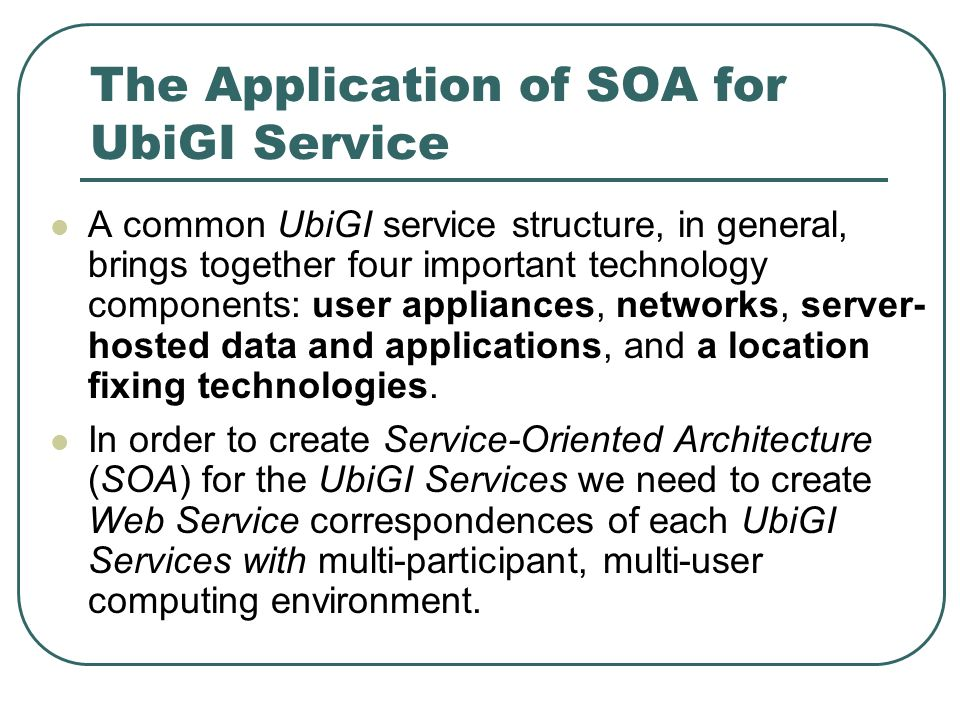 The Application of SOA for UbiGI Service A common UbiGI service structure, in general, brings together four important technology components: user appliances, networks, server- hosted data and applications, and a location fixing technologies.