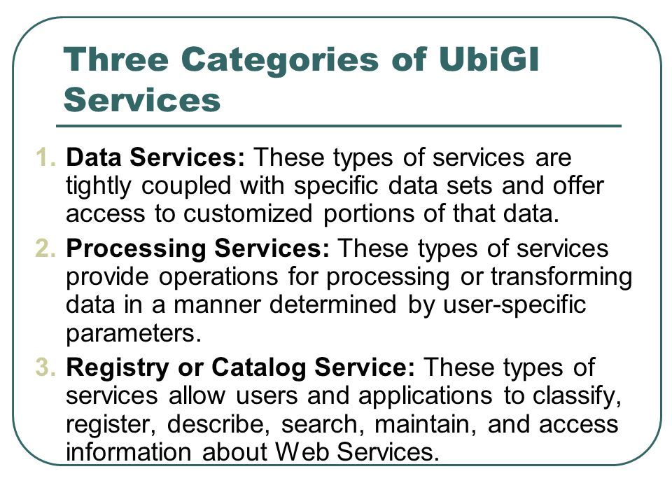 Three Categories of UbiGI Services 1.Data Services: These types of services are tightly coupled with specific data sets and offer access to customized portions of that data.