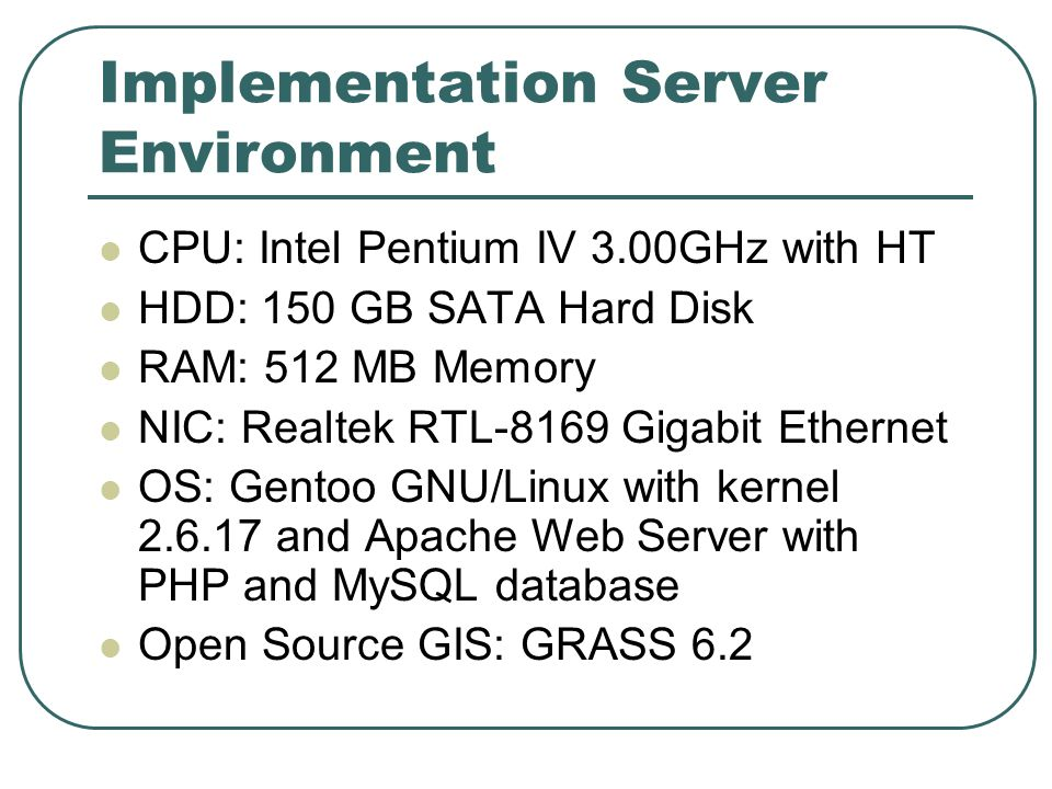 Implementation Server Environment CPU: Intel Pentium IV 3.00GHz with HT HDD: 150 GB SATA Hard Disk RAM: 512 MB Memory NIC: Realtek RTL-8169 Gigabit Ethernet OS: Gentoo GNU/Linux with kernel 2.6.17 and Apache Web Server with PHP and MySQL database Open Source GIS: GRASS 6.2