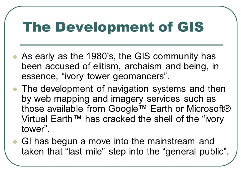The Development of GIS As early as the 1980 s, the GIS community has been accused of elitism, archaism and being, in essence, ivory tower geomancers.