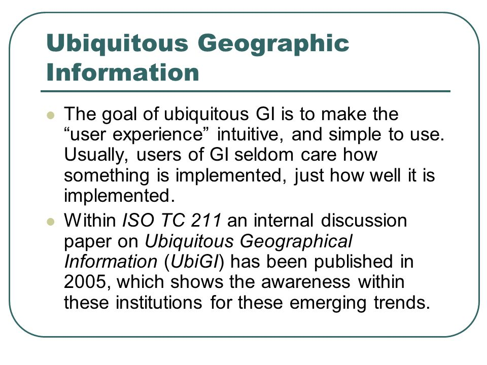 Ubiquitous Geographic Information The goal of ubiquitous GI is to make the user experience intuitive, and simple to use.