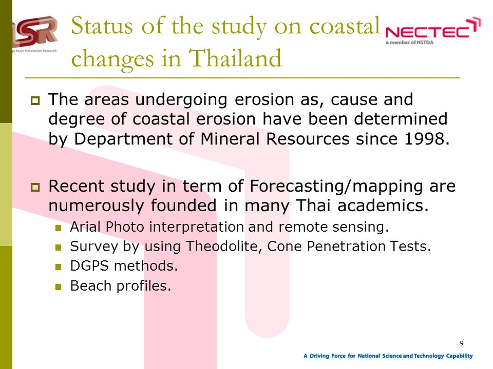 9 Status of the study on coastal changes in Thailand The areas undergoing erosion as, cause and degree of coastal erosion have been determined by Department of Mineral Resources since 1998.