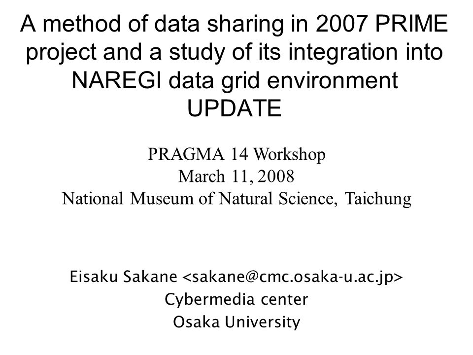 A method of data sharing in 2007 PRIME project and a study of its integration into NAREGI data grid environment UPDATE Eisaku Sakane Cybermedia center Osaka University PRAGMA 14 Workshop March 11, 2008 National Museum of Natural Science, Taichung