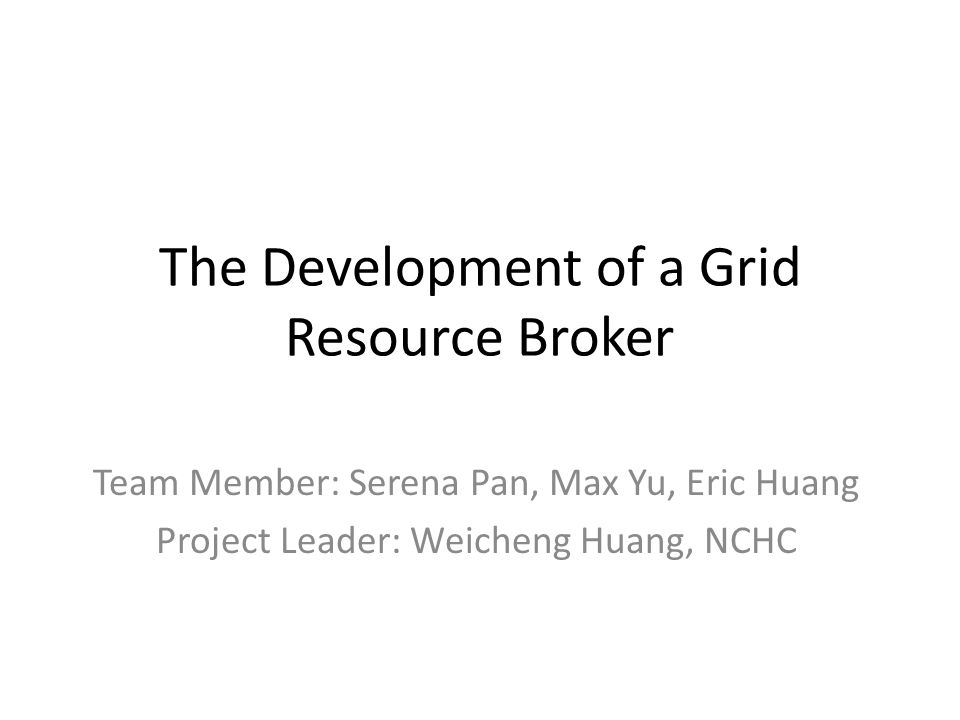 The Development of a Grid Resource Broker Team Member: Serena Pan, Max Yu, Eric Huang Project Leader: Weicheng Huang, NCHC