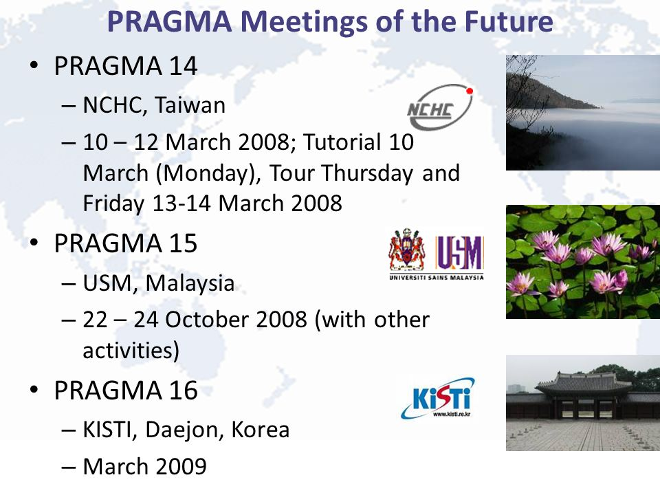 PRAGMA Meetings of the Future PRAGMA 14 – NCHC, Taiwan – 10 – 12 March 2008; Tutorial 10 March (Monday), Tour Thursday and Friday 13-14 March 2008 PRAGMA 15 – USM, Malaysia – 22 – 24 October 2008 (with other activities) PRAGMA 16 – KISTI, Daejon, Korea – March 2009