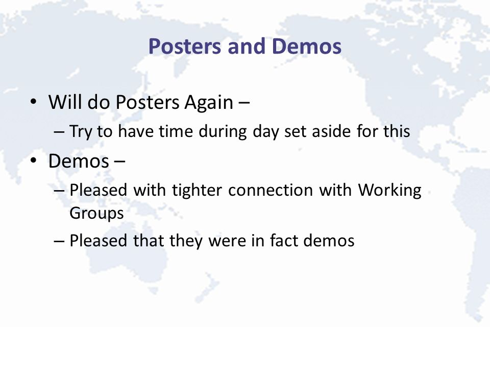Posters and Demos Will do Posters Again – – Try to have time during day set aside for this Demos – – Pleased with tighter connection with Working Groups – Pleased that they were in fact demos