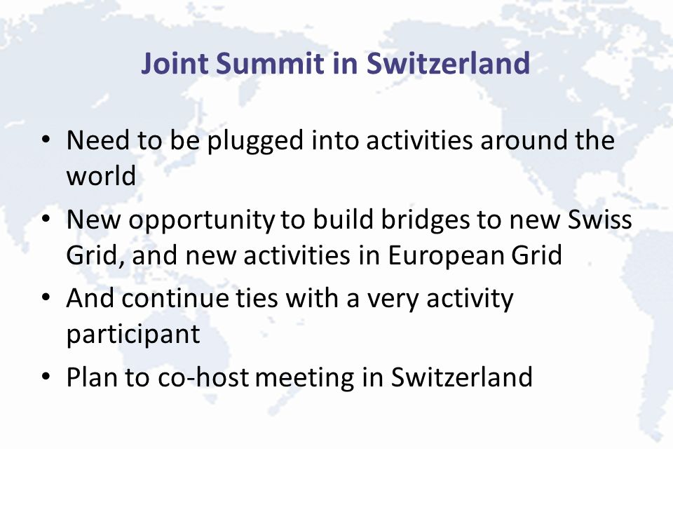 Joint Summit in Switzerland Need to be plugged into activities around the world New opportunity to build bridges to new Swiss Grid, and new activities in European Grid And continue ties with a very activity participant Plan to co-host meeting in Switzerland