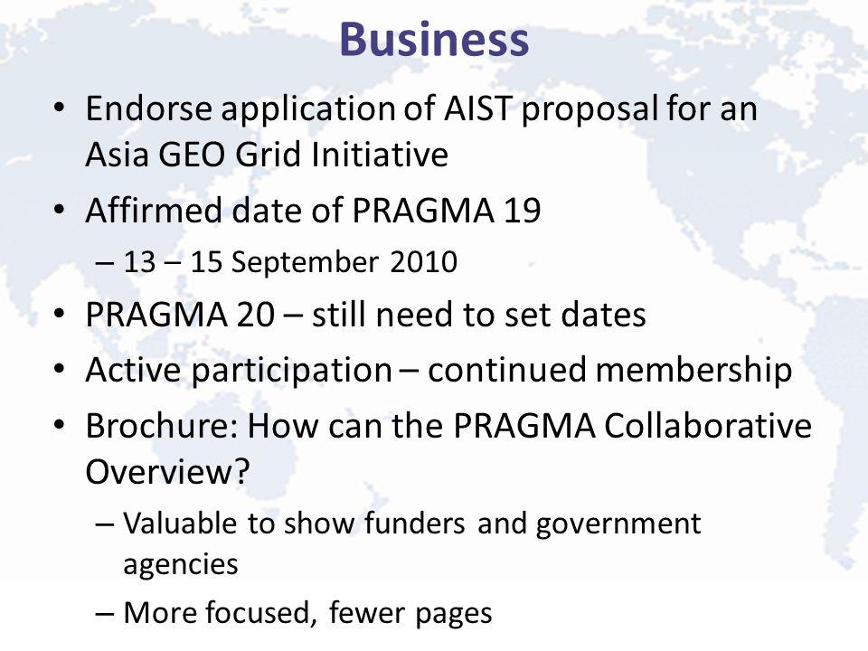 Business Endorse application of AIST proposal for an Asia GEO Grid Initiative Affirmed date of PRAGMA 19 – 13 – 15 September 2010 PRAGMA 20 – still ne