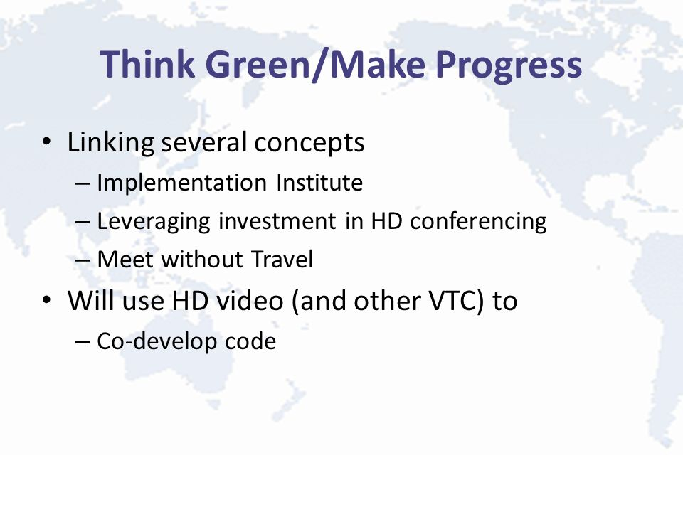 Think Green/Make Progress Linking several concepts – Implementation Institute – Leveraging investment in HD conferencing – Meet without Travel Will use HD video (and other VTC) to – Co-develop code