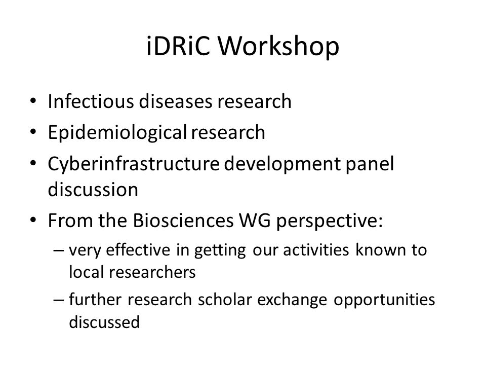 iDRiC Workshop Infectious diseases research Epidemiological research Cyberinfrastructure development panel discussion From the Biosciences WG perspective: – very effective in getting our activities known to local researchers – further research scholar exchange opportunities discussed