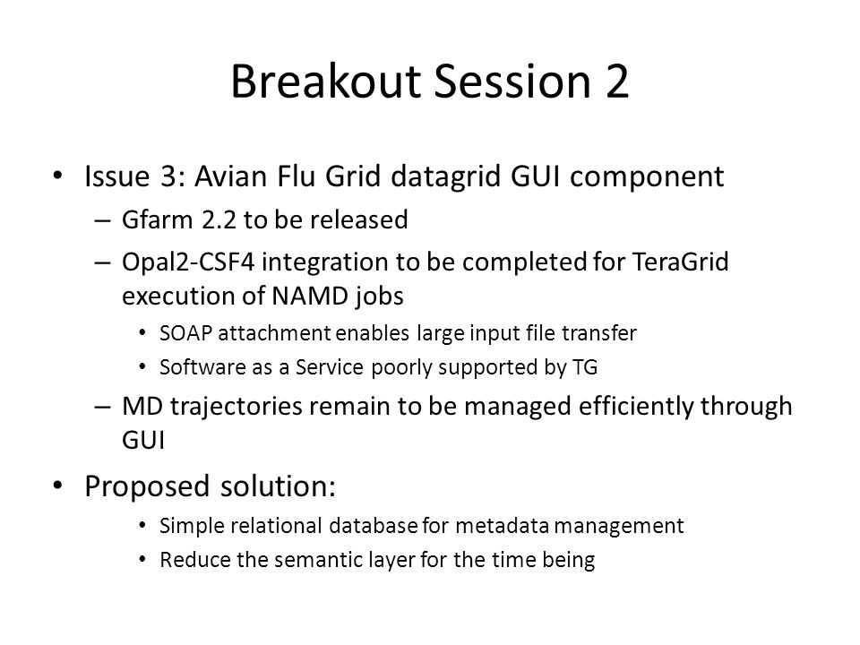 Breakout Session 2 Issue 3: Avian Flu Grid datagrid GUI component – Gfarm 2.2 to be released – Opal2-CSF4 integration to be completed for TeraGrid execution of NAMD jobs SOAP attachment enables large input file transfer Software as a Service poorly supported by TG – MD trajectories remain to be managed efficiently through GUI Proposed solution: Simple relational database for metadata management Reduce the semantic layer for the time being